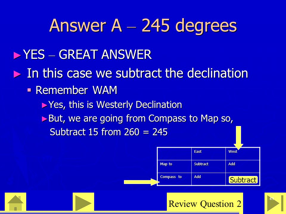 0 23 46 41 Answer A – 245 degrees ► YES – GREAT ANSWER ► In this case we subtract the declination  Remember WAM ► Yes, this is Westerly Declination ► But, we are going from Compass to Map so, Subtract 15 from 260 = 245 Subtract 15 from 260 = 245 Review Question 2 EastWest Map to SubtractAdd Compass to Add Subtract