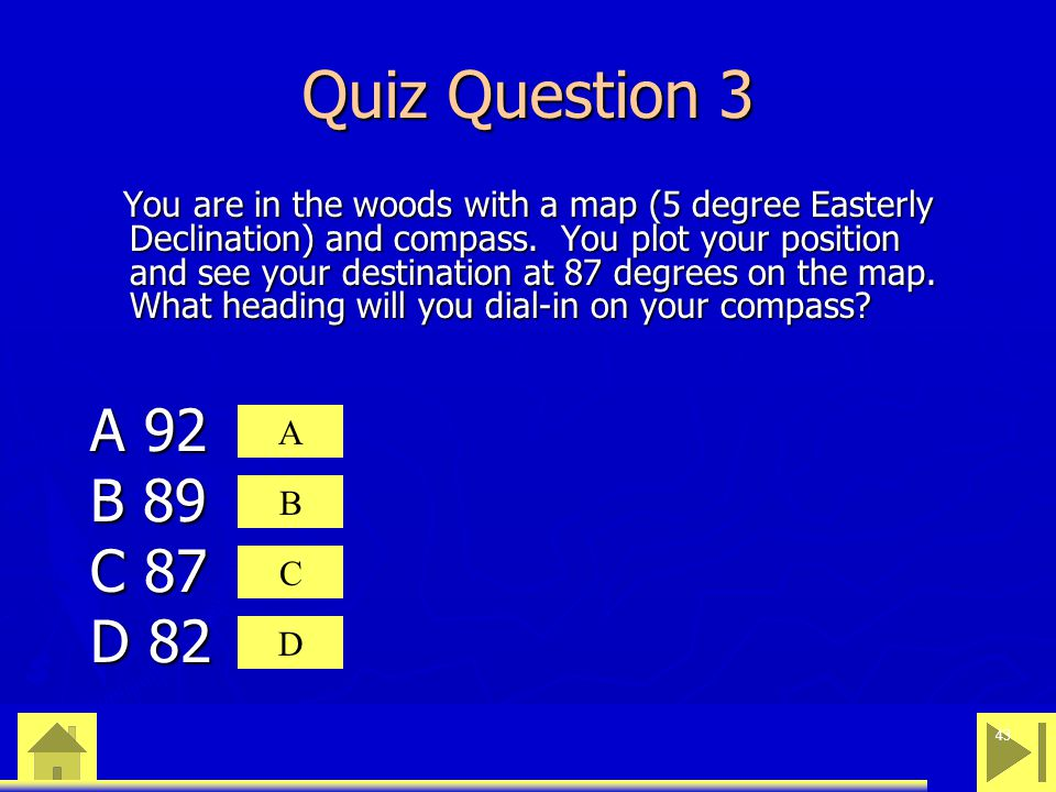 0 23 46 43 Quiz Question 3 You are in the woods with a map (5 degree Easterly Declination) and compass.