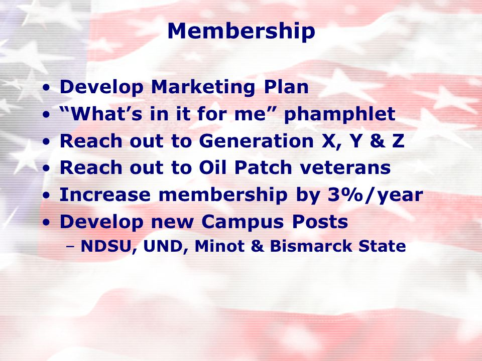 Membership Develop Marketing Plan What's in it for me phamphlet Reach out to Generation X, Y & Z Reach out to Oil Patch veterans Increase membership by 3%/year Develop new Campus Posts –NDSU, UND, Minot & Bismarck State