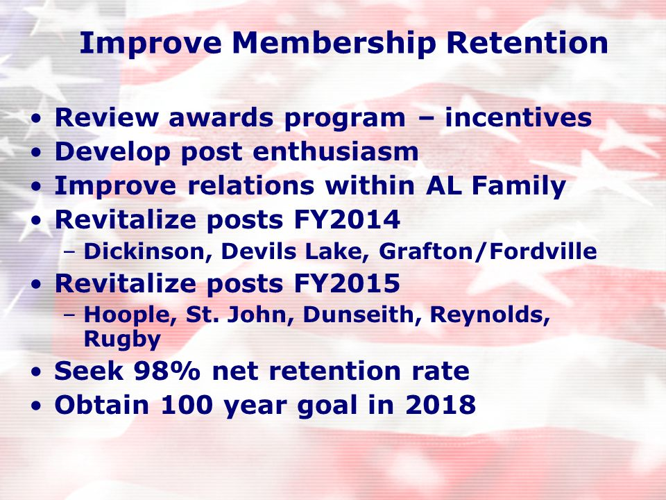 Improve Membership Retention Review awards program – incentives Develop post enthusiasm Improve relations within AL Family Revitalize posts FY2014 –Dickinson, Devils Lake, Grafton/Fordville Revitalize posts FY2015 –Hoople, St.