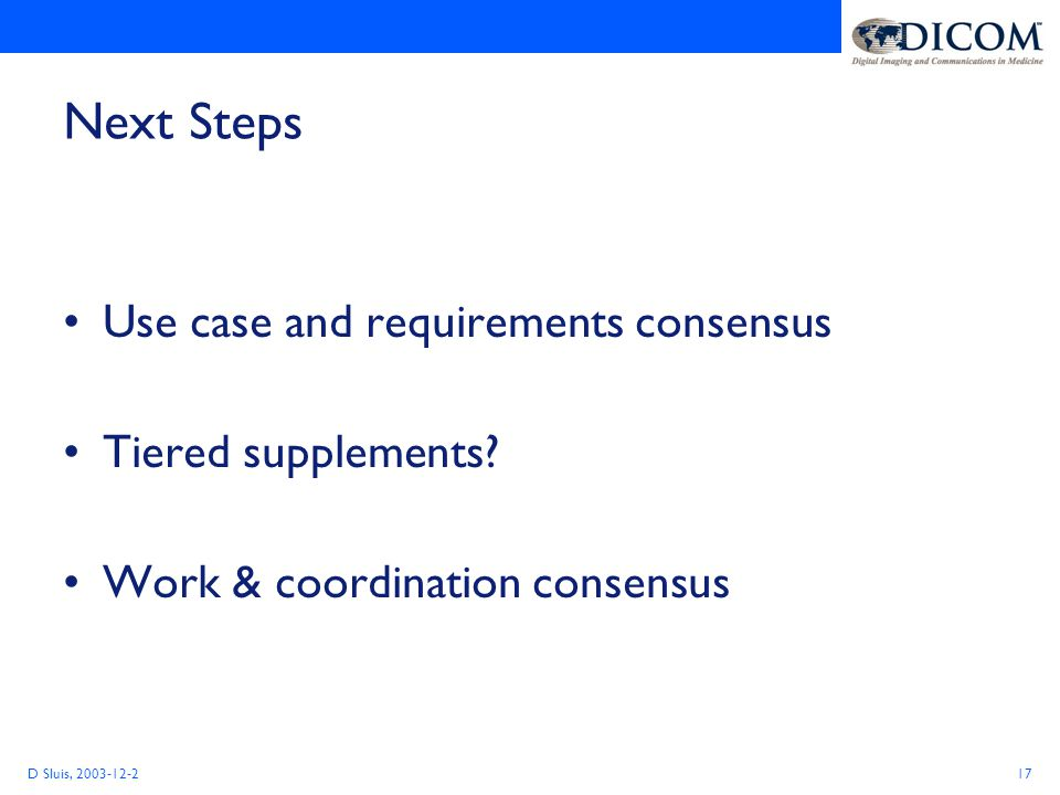 D Sluis, 2003-12-217 Next Steps Use case and requirements consensus Tiered supplements.