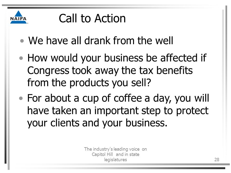 The industry s leading voice on Capitol Hill and in state legislatures28 Call to Action We have all drank from the well How would your business be affected if Congress took away the tax benefits from the products you sell.