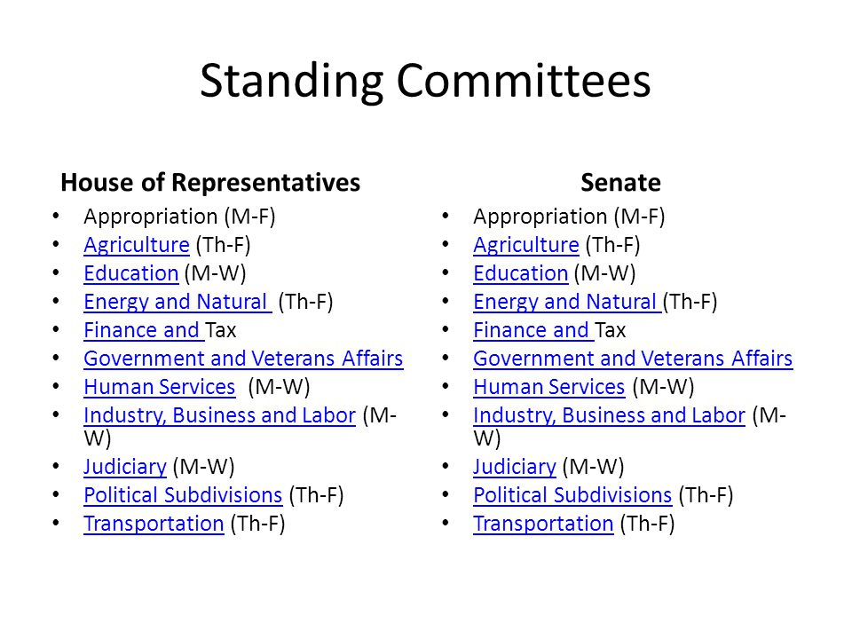Standing Committees House of Representatives Appropriation (M-F) Agriculture (Th-F) Agriculture Education (M-W) Education Energy and Natural (Th-F) Energy and Natural Finance and Tax Finance and Government and Veterans Affairs Human Services (M-W) Human Services Industry, Business and Labor (M- W) Industry, Business and Labor Judiciary (M-W) Judiciary Political Subdivisions (Th-F) Political Subdivisions Transportation (Th-F) Transportation Senate Appropriation (M-F) Agriculture (Th-F) Agriculture Education (M-W) Education Energy and Natural (Th-F) Energy and Natural Finance and Tax Finance and Government and Veterans Affairs Human Services (M-W) Human Services Industry, Business and Labor (M- W) Industry, Business and Labor Judiciary (M-W) Judiciary Political Subdivisions (Th-F) Political Subdivisions Transportation (Th-F) Transportation