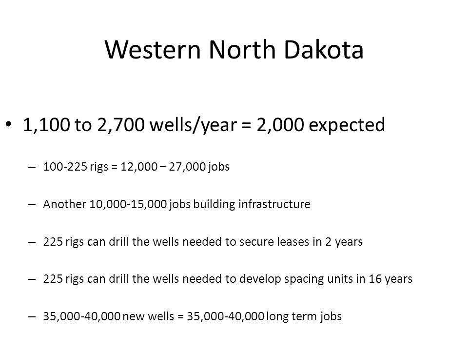 Western North Dakota 1,100 to 2,700 wells/year = 2,000 expected – 100-225 rigs = 12,000 – 27,000 jobs – Another 10,000-15,000 jobs building infrastruc