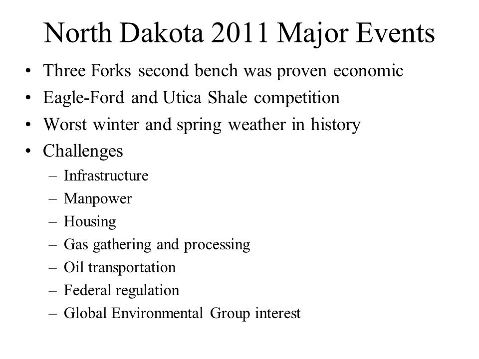 North Dakota 2011 Major Events Three Forks second bench was proven economic Eagle-Ford and Utica Shale competition Worst winter and spring weather in history Challenges –Infrastructure –Manpower –Housing –Gas gathering and processing –Oil transportation –Federal regulation –Global Environmental Group interest