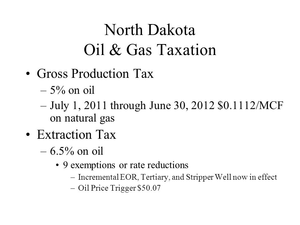 North Dakota Oil & Gas Taxation Gross Production Tax –5% on oil –July 1, 2011 through June 30, 2012 $0.1112/MCF on natural gas Extraction Tax –6.5% on oil 9 exemptions or rate reductions –Incremental EOR, Tertiary, and Stripper Well now in effect –Oil Price Trigger $50.07