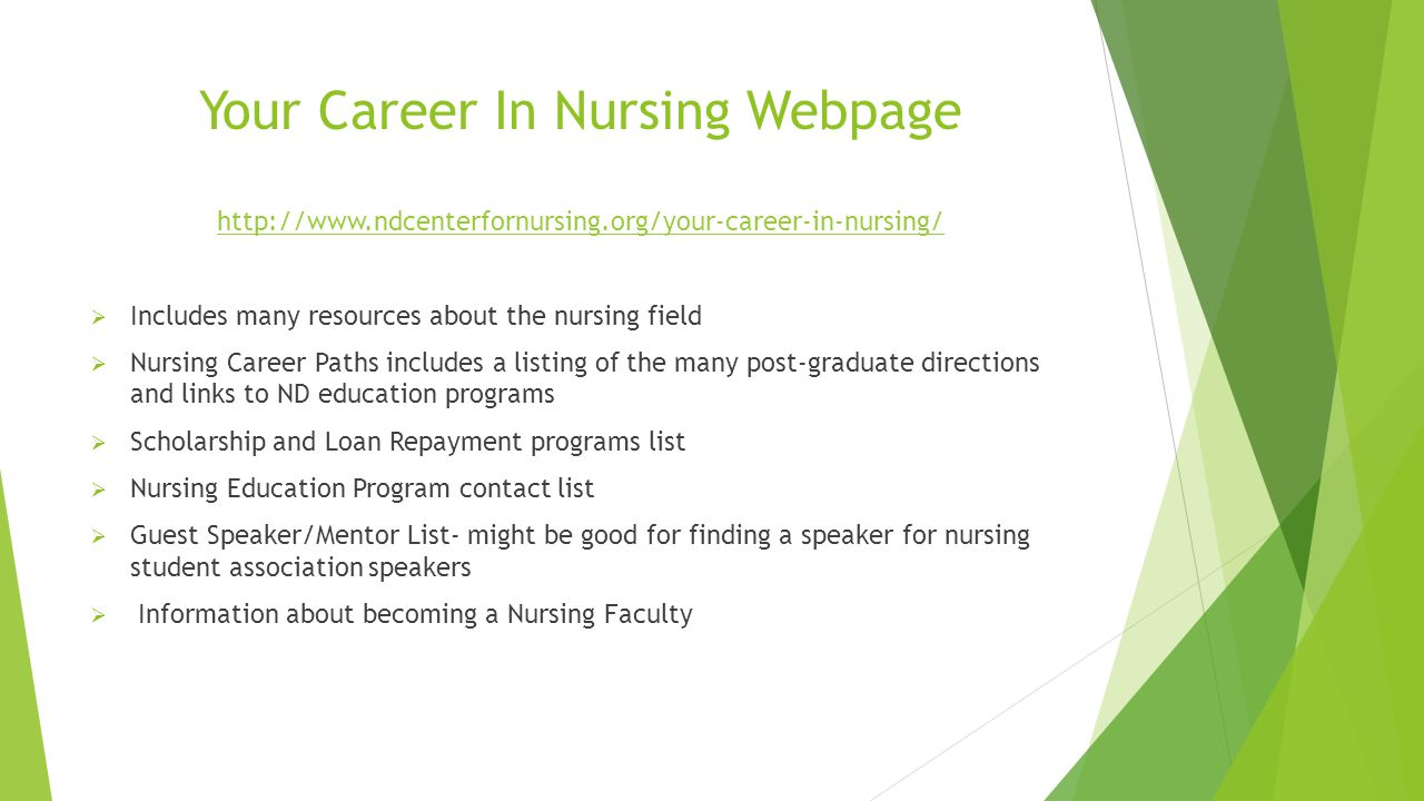 Your Career In Nursing Webpage http://www.ndcenterfornursing.org/your-career-in-nursing/  Includes many resources about the nursing field  Nursing Career Paths includes a listing of the many post-graduate directions and links to ND education programs  Scholarship and Loan Repayment programs list  Nursing Education Program contact list  Guest Speaker/Mentor List- might be good for finding a speaker for nursing student association speakers  Information about becoming a Nursing Faculty