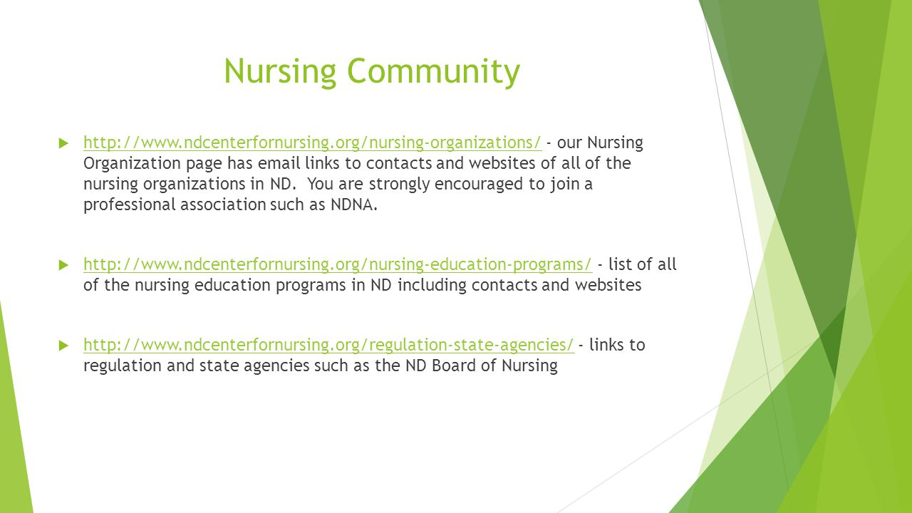 Nursing Community  http://www.ndcenterfornursing.org/nursing-organizations/ - our Nursing Organization page has email links to contacts and websites of all of the nursing organizations in ND.