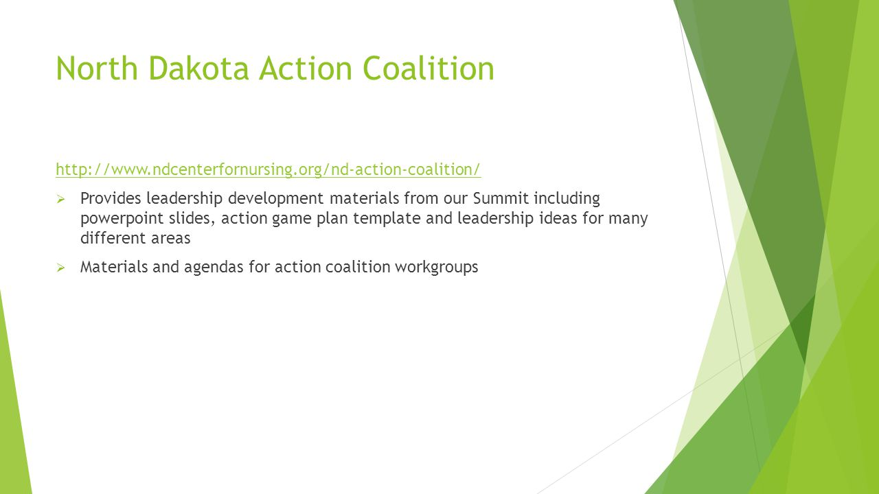 North Dakota Action Coalition http://www.ndcenterfornursing.org/nd-action-coalition/  Provides leadership development materials from our Summit including powerpoint slides, action game plan template and leadership ideas for many different areas  Materials and agendas for action coalition workgroups