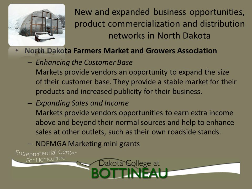 New and expanded business opportunities, product commercialization and distribution networks in North Dakota North Dakota Farmers Market and Growers Association – Enhancing the Customer Base Markets provide vendors an opportunity to expand the size of their customer base.
