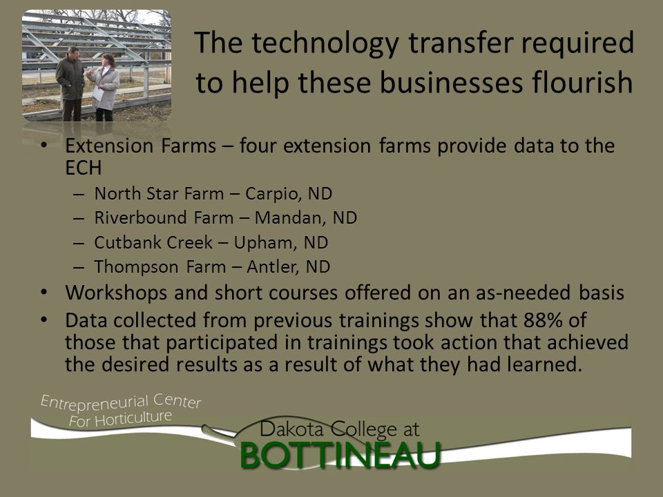 The technology transfer required to help these businesses flourish Extension Farms – four extension farms provide data to the ECH – North Star Farm – Carpio, ND – Riverbound Farm – Mandan, ND – Cutbank Creek – Upham, ND – Thompson Farm – Antler, ND Workshops and short courses offered on an as-needed basis Data collected from previous trainings show that 88% of those that participated in trainings took action that achieved the desired results as a result of what they had learned.