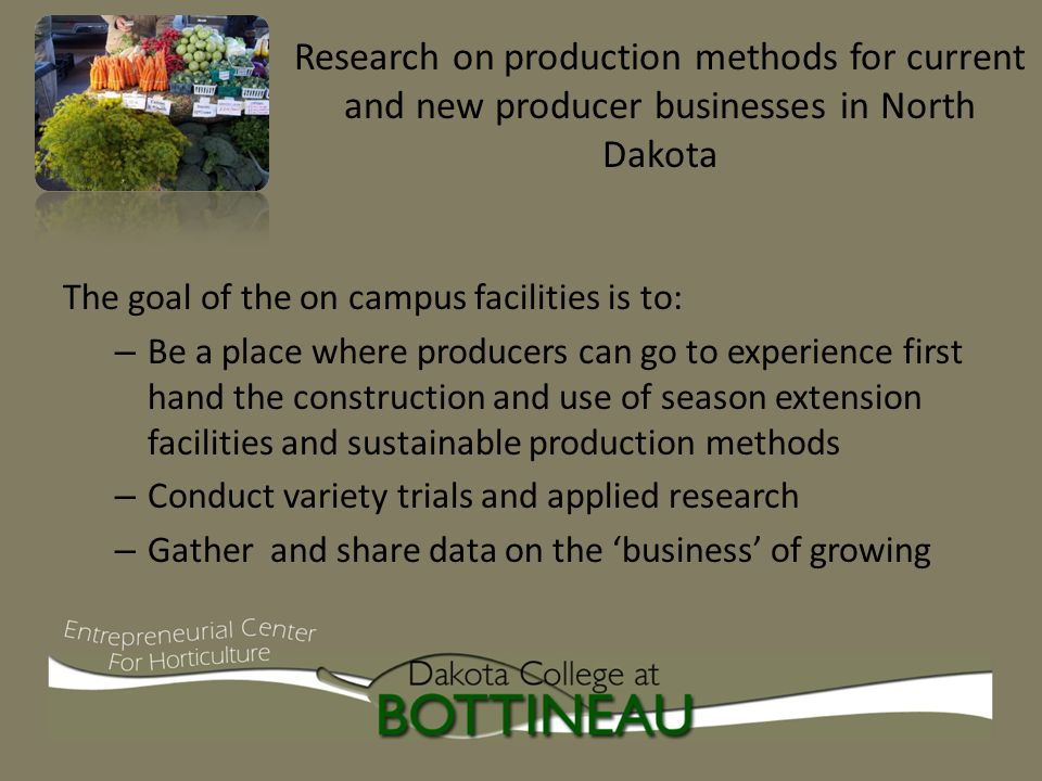 The goal of the on campus facilities is to: – Be a place where producers can go to experience first hand the construction and use of season extension facilities and sustainable production methods – Conduct variety trials and applied research – Gather and share data on the 'business' of growing