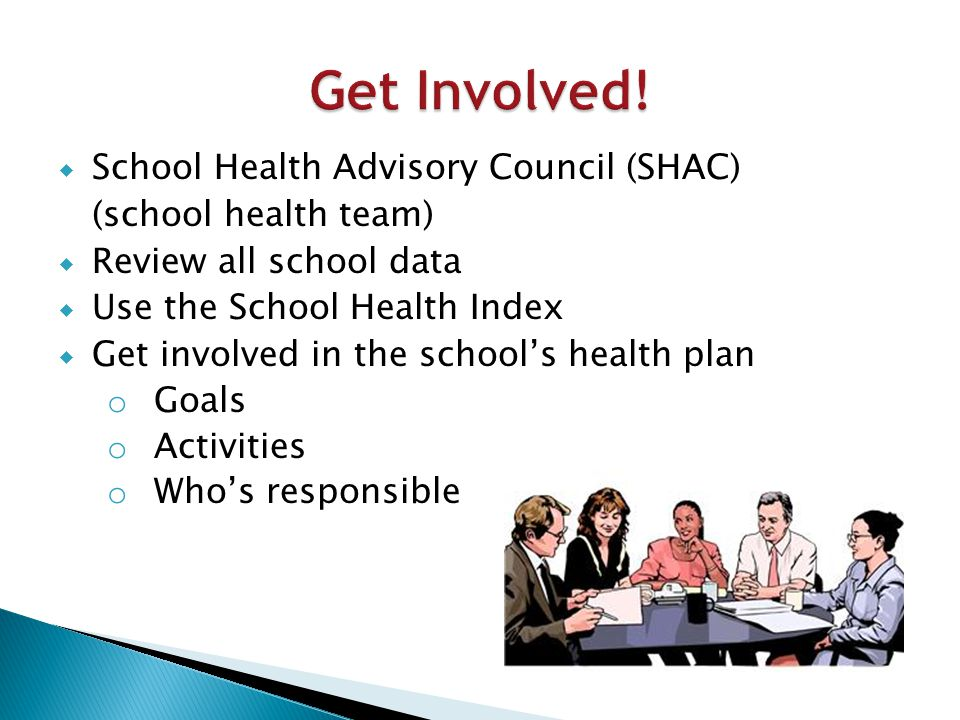  School Health Advisory Council (SHAC) (school health team)  Review all school data  Use the School Health Index  Get involved in the school's health plan o Goals o Activities o Who's responsible