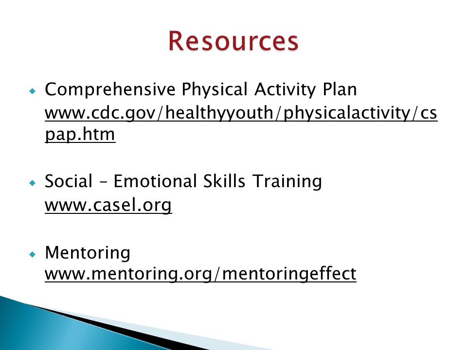  Comprehensive Physical Activity Plan www.cdc.gov/healthyyouth/physicalactivity/cs pap.htm  Social – Emotional Skills Training www.casel.org  Mentoring www.mentoring.org/mentoringeffect