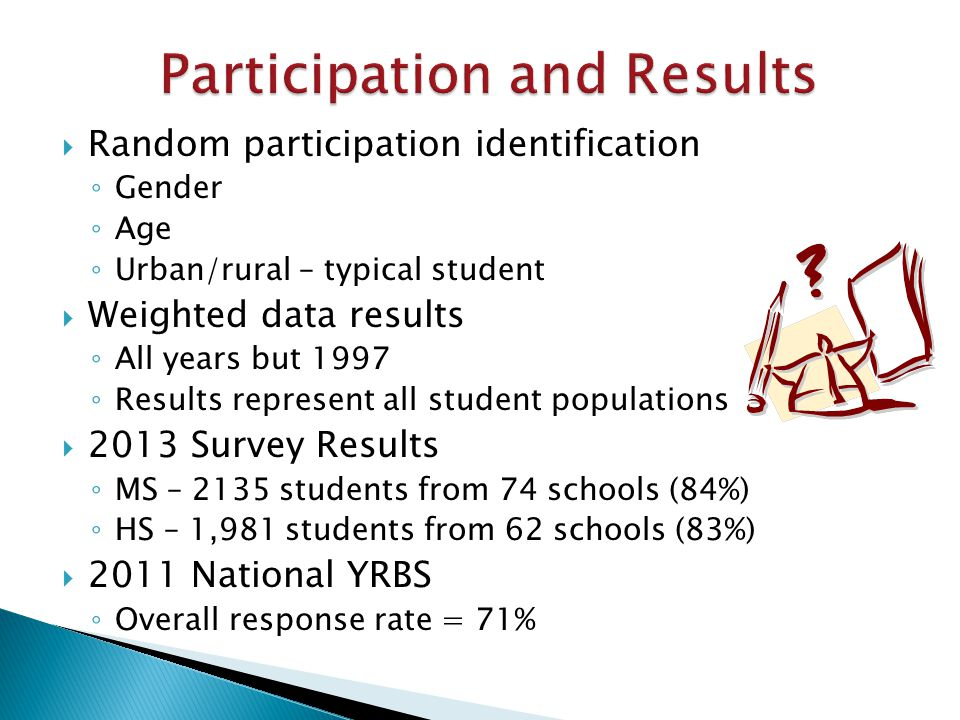  Random participation identification ◦ Gender ◦ Age ◦ Urban/rural – typical student  Weighted data results ◦ All years but 1997 ◦ Results represent all student populations  2013 Survey Results ◦ MS – 2135 students from 74 schools (84%) ◦ HS – 1,981 students from 62 schools (83%)  2011 National YRBS ◦ Overall response rate = 71%
