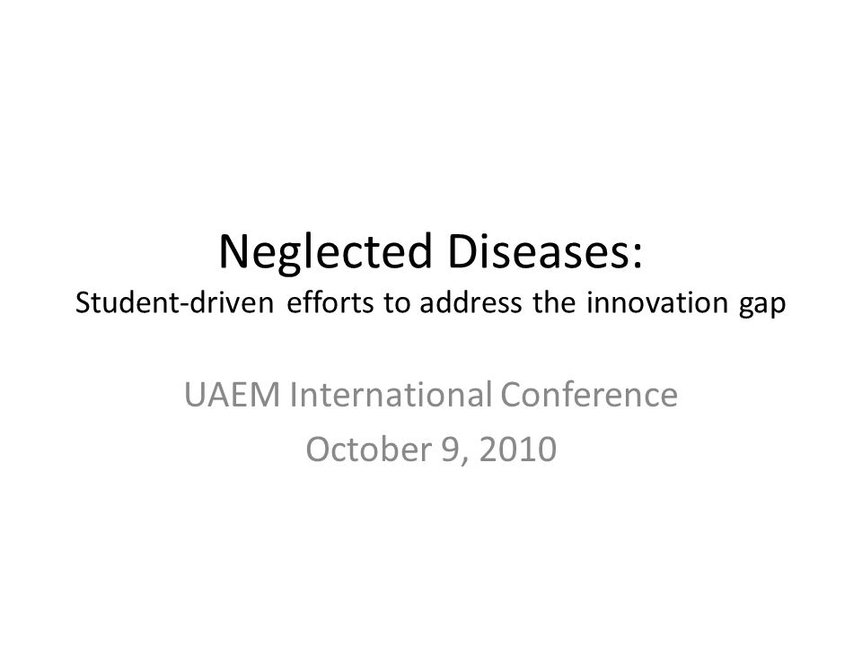Neglected Diseases: Student-driven efforts to address the innovation gap UAEM International Conference October 9, 2010