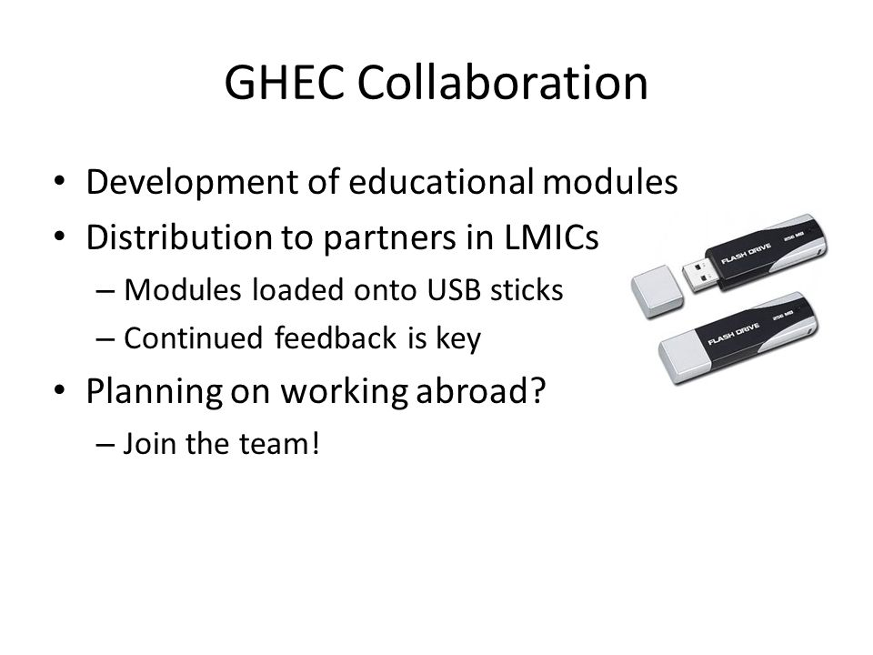 GHEC Collaboration Development of educational modules Distribution to partners in LMICs – Modules loaded onto USB sticks – Continued feedback is key Planning on working abroad.