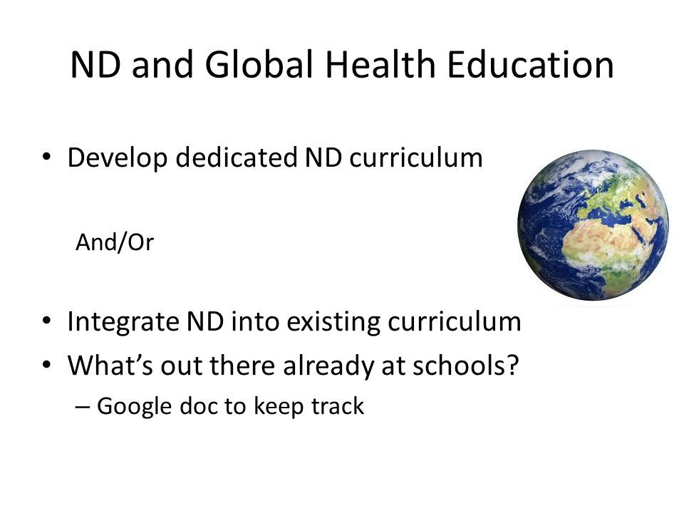 ND and Global Health Education Develop dedicated ND curriculum And/Or Integrate ND into existing curriculum What's out there already at schools.