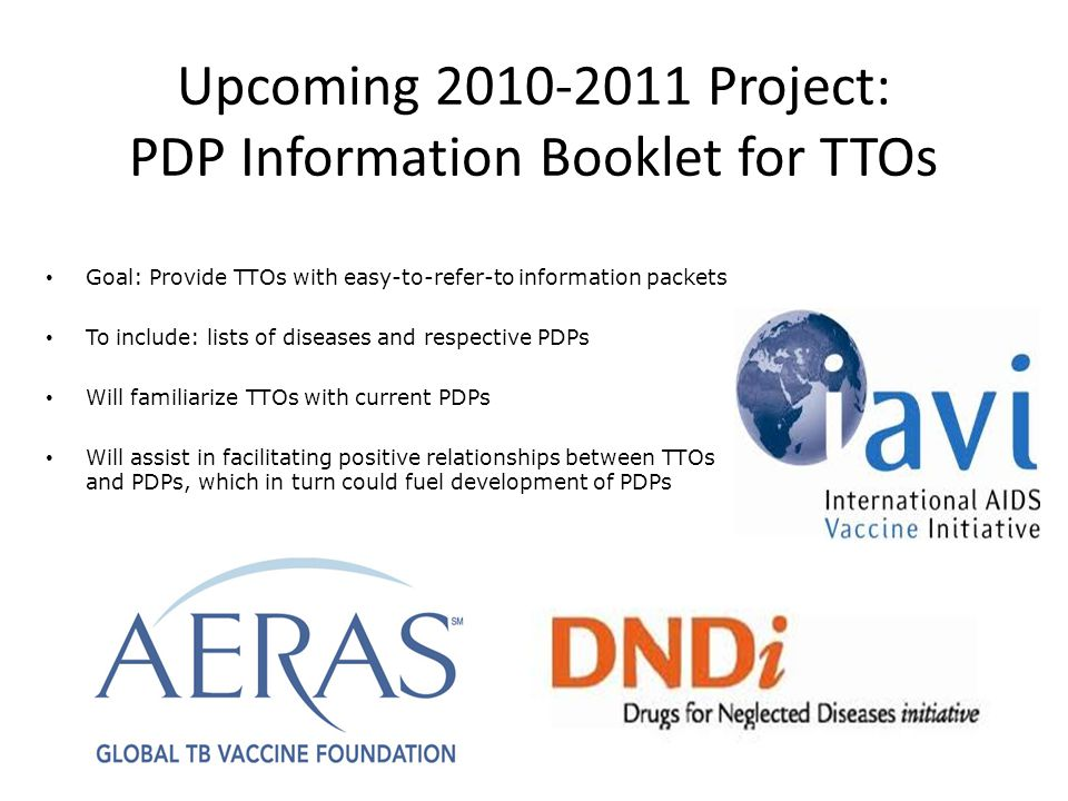 Upcoming 2010-2011 Project: PDP Information Booklet for TTOs Goal: Provide TTOs with easy-to-refer-to information packets To include: lists of diseases and respective PDPs Will familiarize TTOs with current PDPs Will assist in facilitating positive relationships between TTOs and PDPs, which in turn could fuel development of PDPs