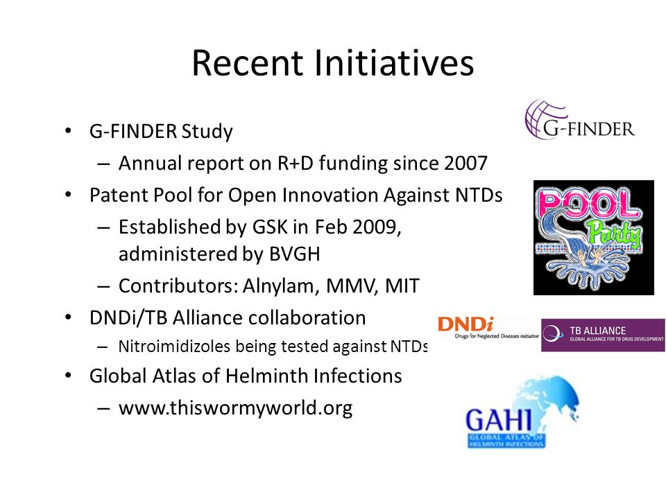 Recent Initiatives G-FINDER Study – Annual report on R+D funding since 2007 Patent Pool for Open Innovation Against NTDs – Established by GSK in Feb 2009, administered by BVGH – Contributors: Alnylam, MMV, MIT DNDi/TB Alliance collaboration – Nitroimidizoles being tested against NTDs Global Atlas of Helminth Infections – www.thiswormyworld.org