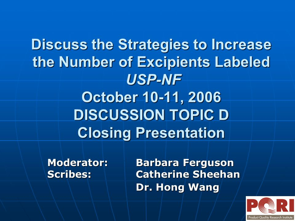 Discuss the Strategies to Increase the Number of Excipients Labeled USP-NF October 10-11, 2006 DISCUSSION TOPIC D Closing Presentation Moderator:Barba