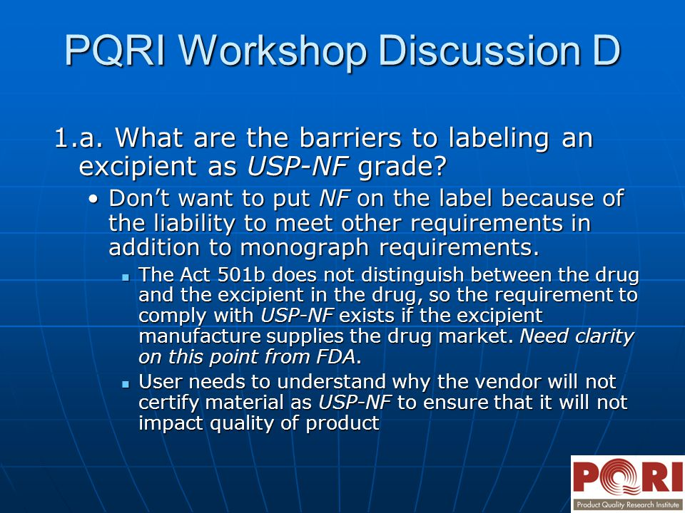 PQRI Workshop Discussion D 1.a. What are the barriers to labeling an excipient as USP-NF grade? Don't want to put NF on the label because of the liabi
