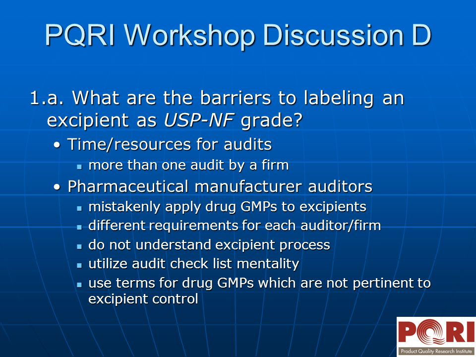 PQRI Workshop Discussion D 1.a. What are the barriers to labeling an excipient as USP-NF grade? Time/resources for auditsTime/resources for audits mor
