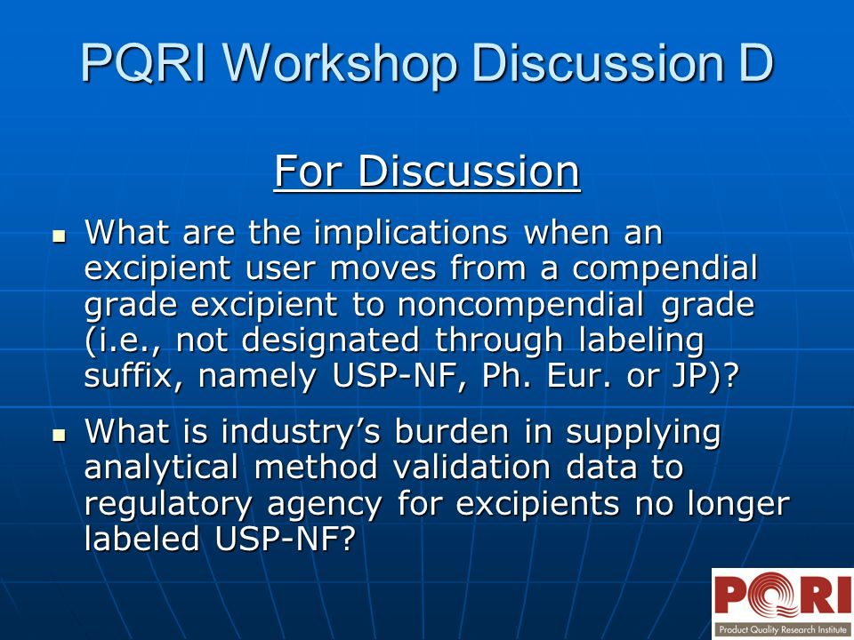 PQRI Workshop Discussion D For Discussion What are the implications when an excipient user moves from a compendial grade excipient to noncompendial grade (i.e., not designated through labeling suffix, namely USP-NF, Ph.
