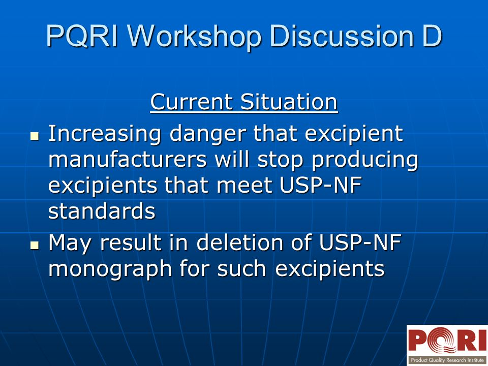 PQRI Workshop Discussion D Current Situation Increasing danger that excipient manufacturers will stop producing excipients that meet USP-NF standards Increasing danger that excipient manufacturers will stop producing excipients that meet USP-NF standards May result in deletion of USP-NF monograph for such excipients May result in deletion of USP-NF monograph for such excipients