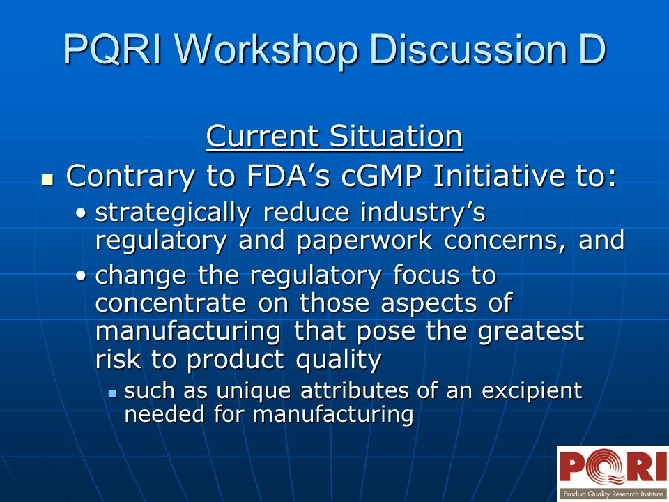 PQRI Workshop Discussion D Current Situation Contrary to FDA's cGMP Initiative to: Contrary to FDA's cGMP Initiative to: strategically reduce industry's regulatory and paperwork concerns, andstrategically reduce industry's regulatory and paperwork concerns, and change the regulatory focus to concentrate on those aspects of manufacturing that pose the greatest risk to product qualitychange the regulatory focus to concentrate on those aspects of manufacturing that pose the greatest risk to product quality such as unique attributes of an excipient needed for manufacturing such as unique attributes of an excipient needed for manufacturing