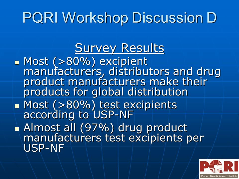 PQRI Workshop Discussion D Survey Results Most (>80%) excipient manufacturers, distributors and drug product manufacturers make their products for global distribution Most (>80%) excipient manufacturers, distributors and drug product manufacturers make their products for global distribution Most (>80%) test excipients according to USP-NF Most (>80%) test excipients according to USP-NF Almost all (97%) drug product manufacturers test excipients per USP-NF Almost all (97%) drug product manufacturers test excipients per USP-NF