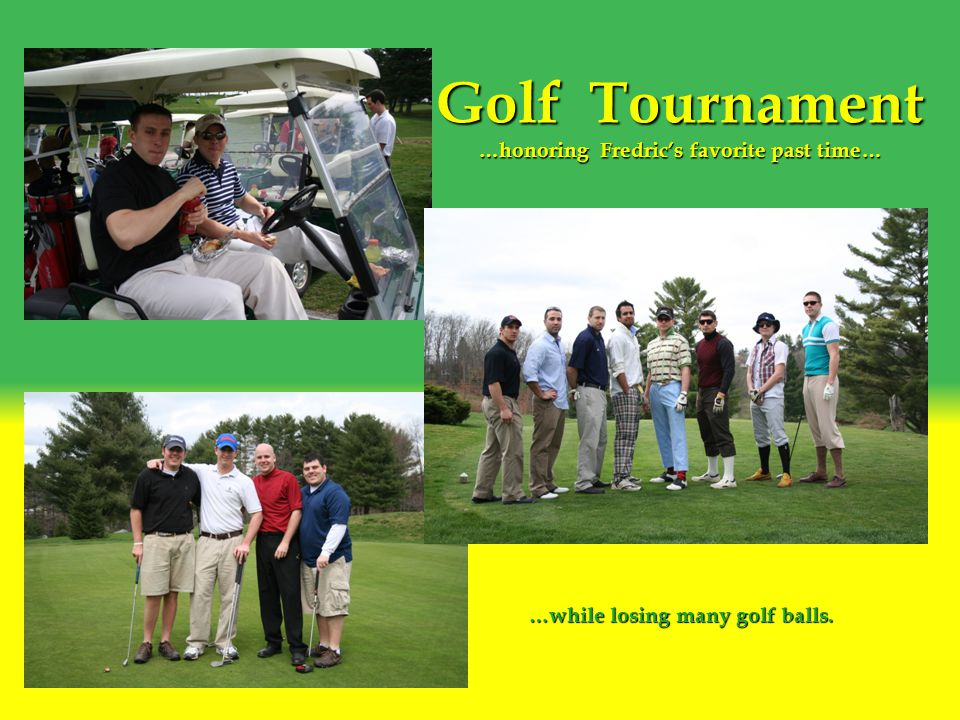Golf Tournament …honoring Fredric's favorite past time… …while losing many golf balls.