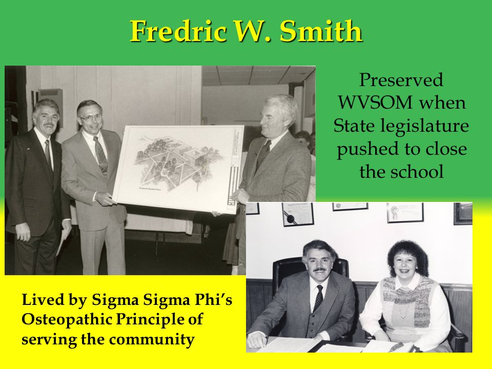 Fredric W. Smith Lived by Sigma Sigma Phi's Osteopathic Principle of serving the community Preserved WVSOM when State legislature pushed to close the