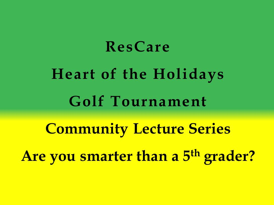 ResCare Heart of the Holidays Golf Tournament Community Lecture Series Are you smarter than a 5 th grader