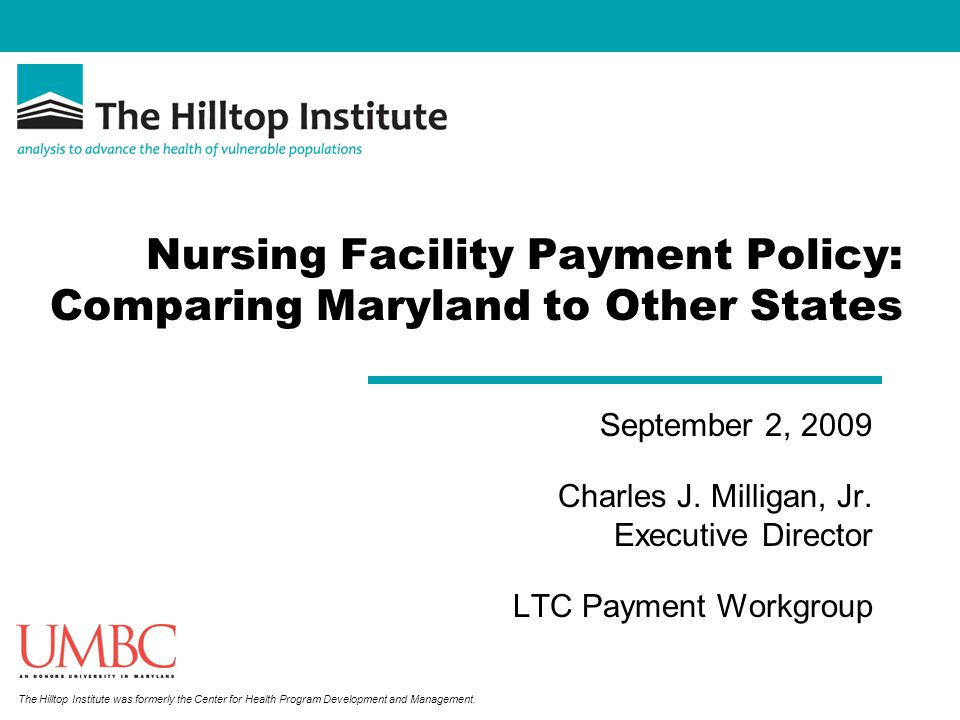 The Hilltop Institute was formerly the Center for Health Program Development and Management. Nursing Facility Payment Policy: Comparing Maryland to Ot