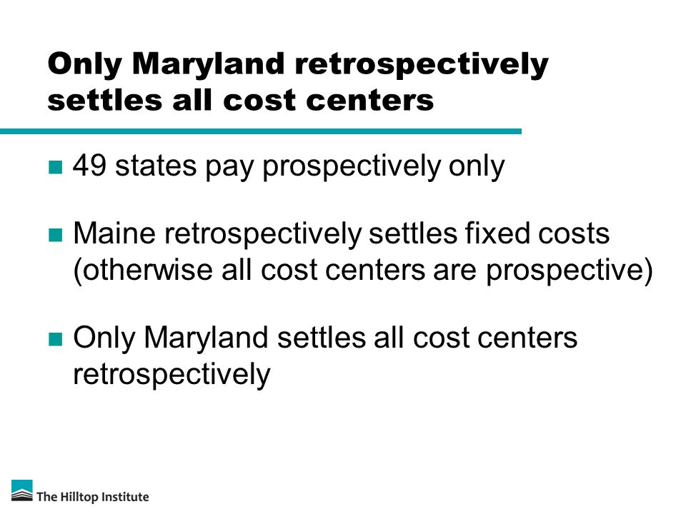 Only Maryland retrospectively settles all cost centers 49 states pay prospectively only Maine retrospectively settles fixed costs (otherwise all cost