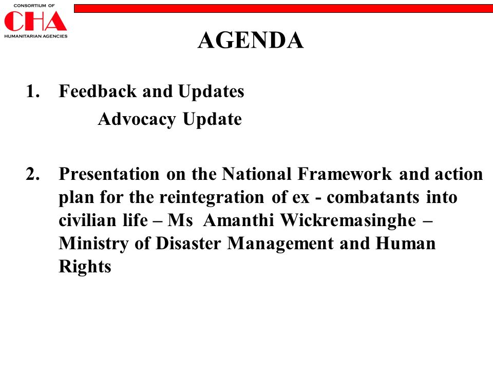 AGENDA 1.Feedback and Updates Advocacy Update 2.Presentation on the National Framework and action plan for the reintegration of ex - combatants into c