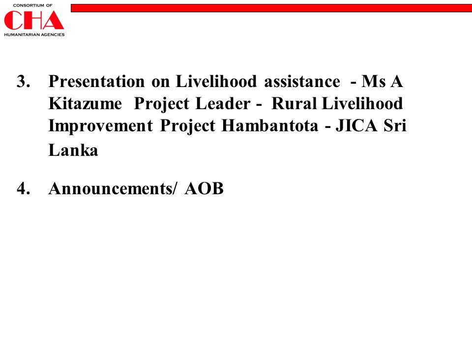 3.Presentation on Livelihood assistance - Ms A Kitazume Project Leader - Rural Livelihood Improvement Project Hambantota - JICA Sri Lanka 4.Announcements/ AOB
