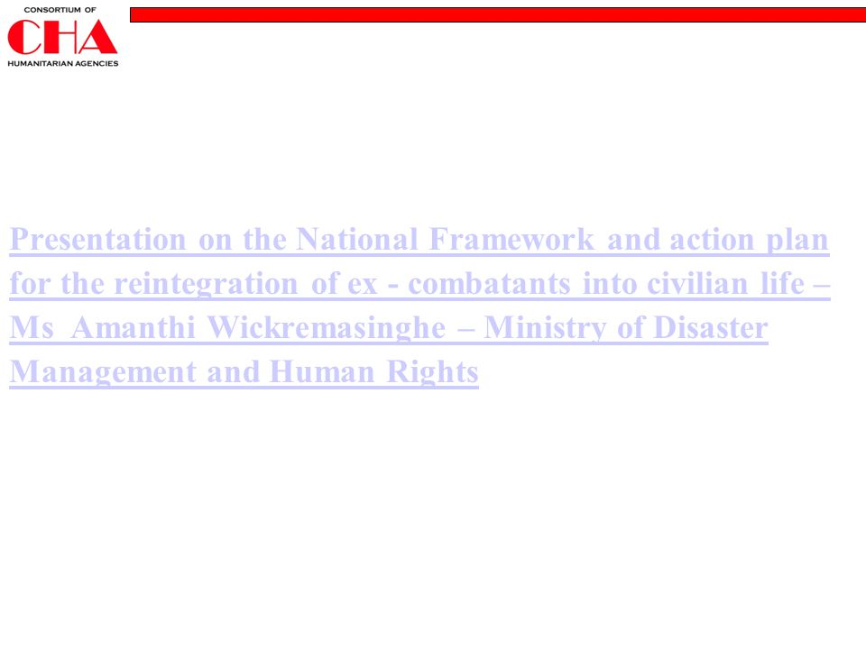 Presentation on the National Framework and action plan for the reintegration of ex - combatants into civilian life – Ms Amanthi Wickremasinghe – Ministry of Disaster Management and Human Rights