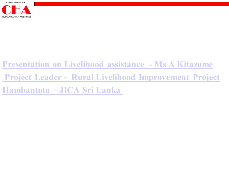Presentation on Livelihood assistance - Ms A Kitazume Project Leader - Rural Livelihood Improvement Project Hambantota – JICA Sri Lanka
