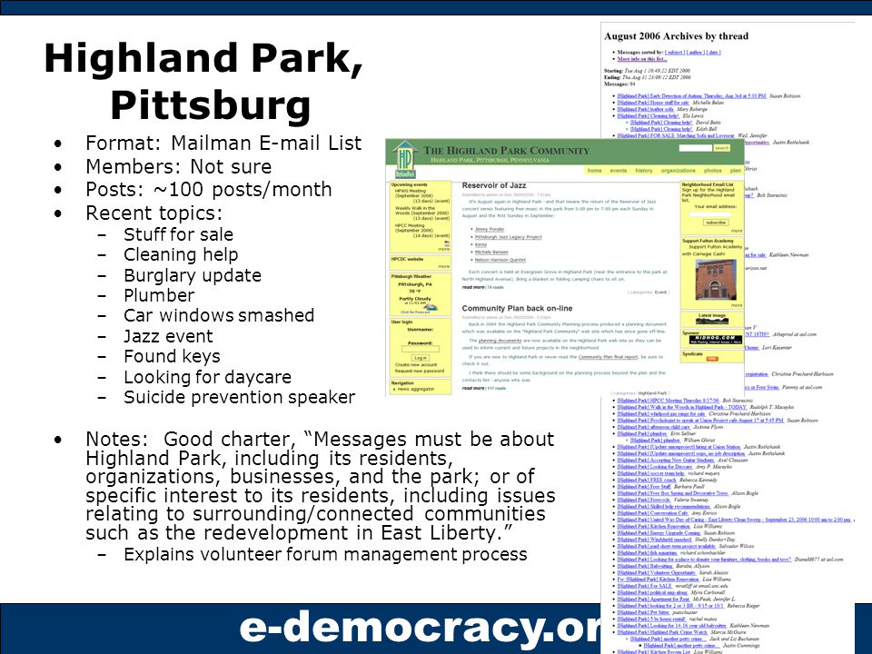 e-democracy.org Highland Park, Pittsburg Format: Mailman E-mail List Members: Not sure Posts: ~100 posts/month Recent topics: –Stuff for sale –Cleaning help –Burglary update –Plumber –Car windows smashed –Jazz event –Found keys –Looking for daycare –Suicide prevention speaker Notes: Good charter, Messages must be about Highland Park, including its residents, organizations, businesses, and the park; or of specific interest to its residents, including issues relating to surrounding/connected communities such as the redevelopment in East Liberty. –Explains volunteer forum management process