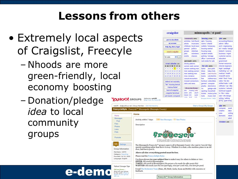 e-democracy.org Lessons from others Extremely local aspects of Craigslist, Freecyle –Nhoods are more green-friendly, local economy boosting –Donation/pledge idea to local community groups