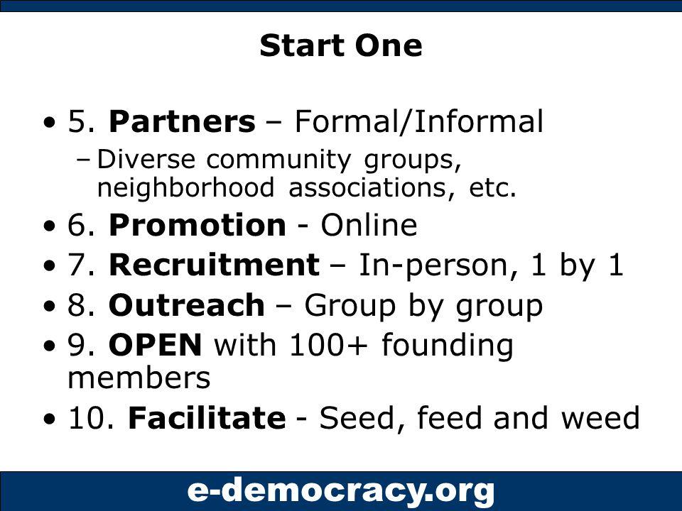 e-democracy.org Start One 5. Partners – Formal/Informal –Diverse community groups, neighborhood associations, etc. 6. Promotion - Online 7. Recruitmen