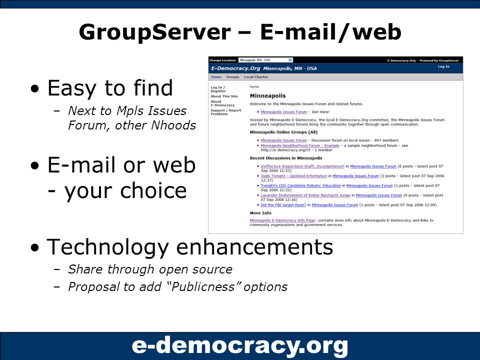e-democracy.org GroupServer – E-mail/web Easy to find –Next to Mpls Issues Forum, other Nhoods E-mail or web - your choice Technology enhancements –Share through open source –Proposal to add Publicness options