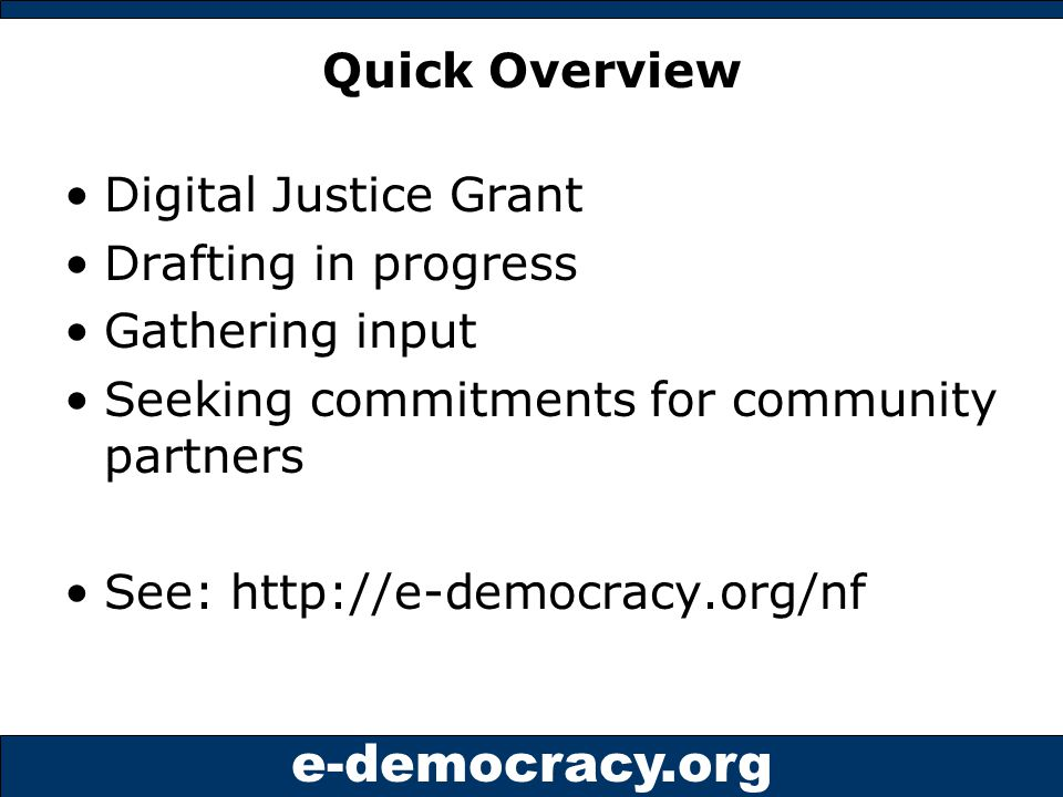 e-democracy.org Quick Overview Digital Justice Grant Drafting in progress Gathering input Seeking commitments for community partners See: http://e-democracy.org/nf
