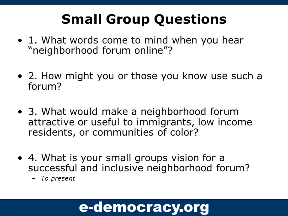 e-democracy.org Outreach Interviews Online survey ~45 responses Contact list developed, 40 people - emphasis on immigrant produced digital content and Internet access or training centers reaching low income –Invited to this meeting and … –Up to 10 in-person interviews on proposal/idea of neighborhood forums Interview highlights from diverse communities