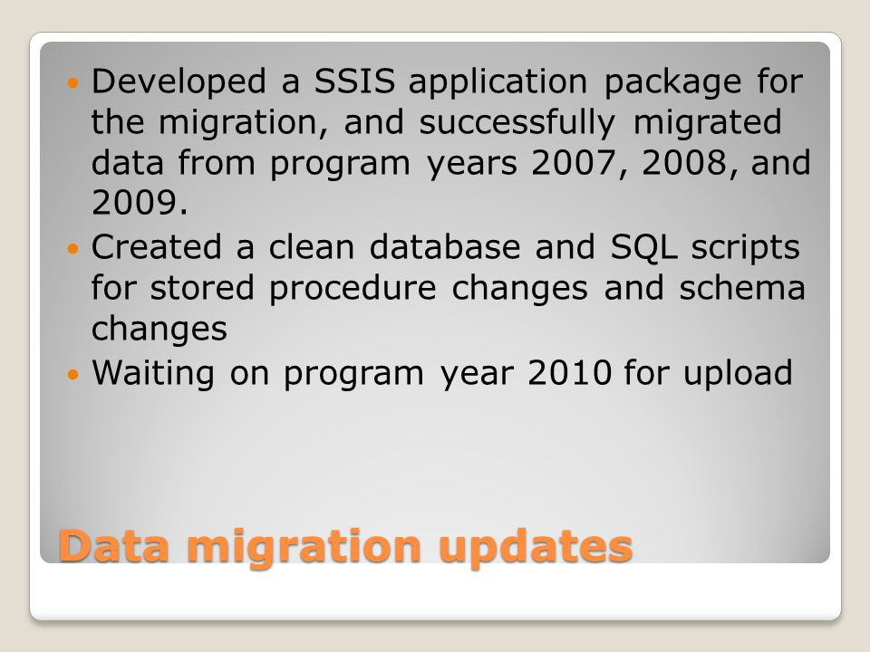 Data migration updates Developed a SSIS application package for the migration, and successfully migrated data from program years 2007, 2008, and 2009.