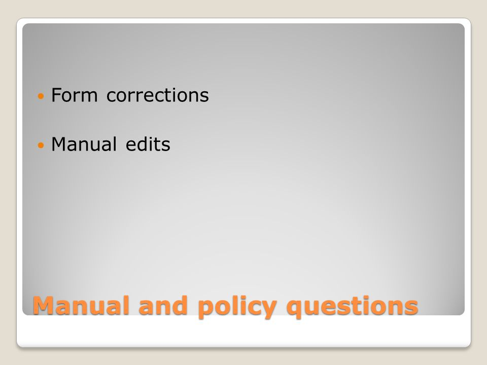 Manual and policy questions Form corrections Manual edits