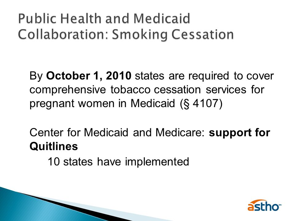 By October 1, 2010 states are required to cover comprehensive tobacco cessation services for pregnant women in Medicaid (§ 4107) Center for Medicaid and Medicare: support for Quitlines 10 states have implemented