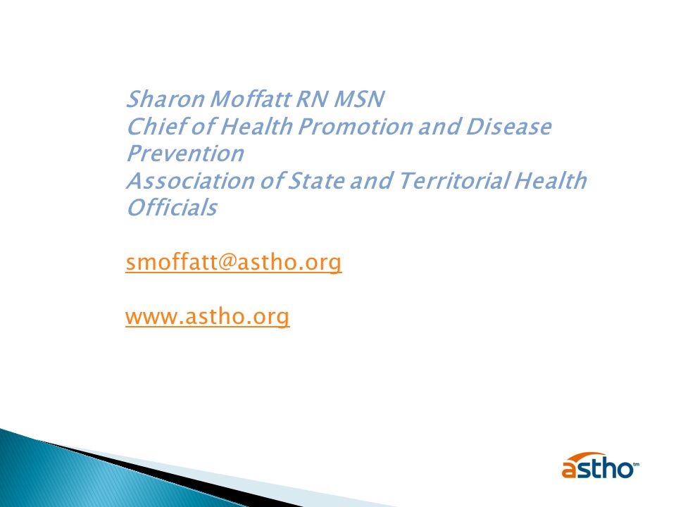 Sharon Moffatt RN MSN Chief of Health Promotion and Disease Prevention Association of State and Territorial Health Officials smoffatt@astho.org www.astho.org